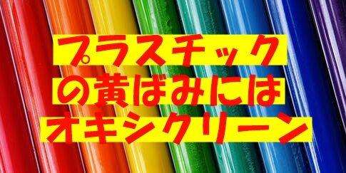 プラスチックの黄ばみはオキシクリーンで戻る?他に効果的な洗剤は?